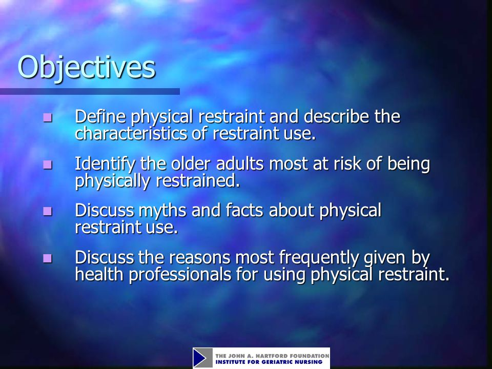 Objectives Define physical restraint and describe the characteristics of restraint use.