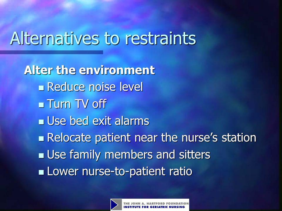 Alternatives to restraints Alter the environment Reduce noise level Reduce noise level Turn TV off Turn TV off Use bed exit alarms Use bed exit alarms
