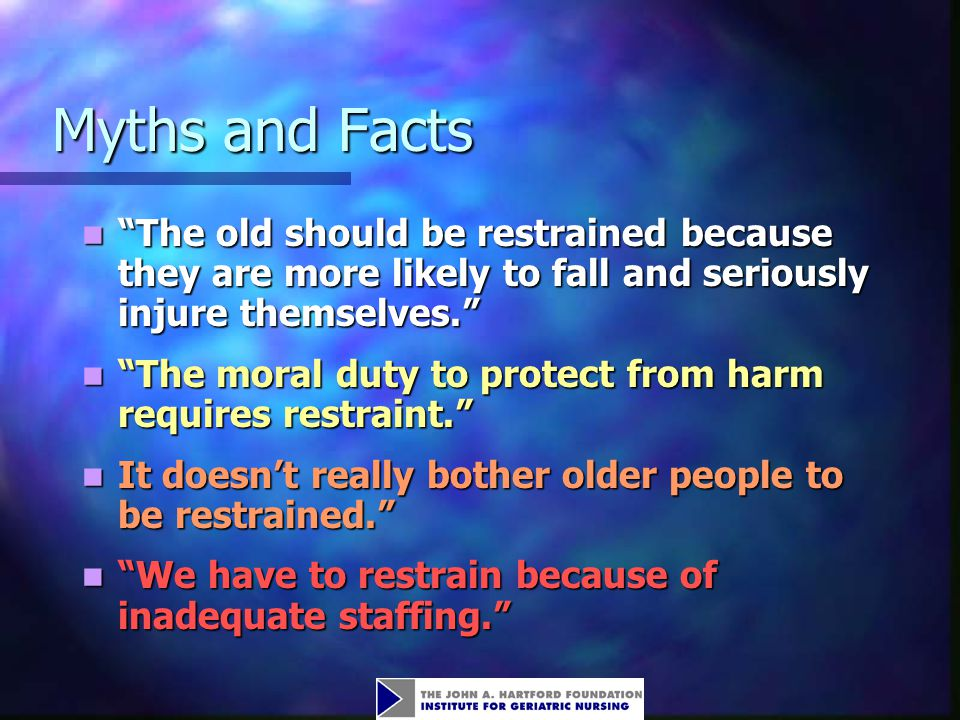 """Myths and Facts Myths and Facts """"The old should be restrained because they are more likely to fall and seriously injure themselves."""" """"The old should b"""