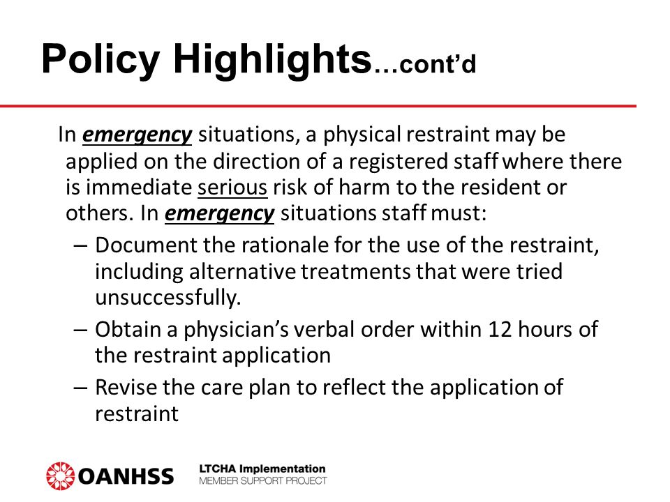 Policy Highlights …cont'd In emergency situations, a physical restraint may be applied on the direction of a registered staff where there is immediate serious risk of harm to the resident or others.