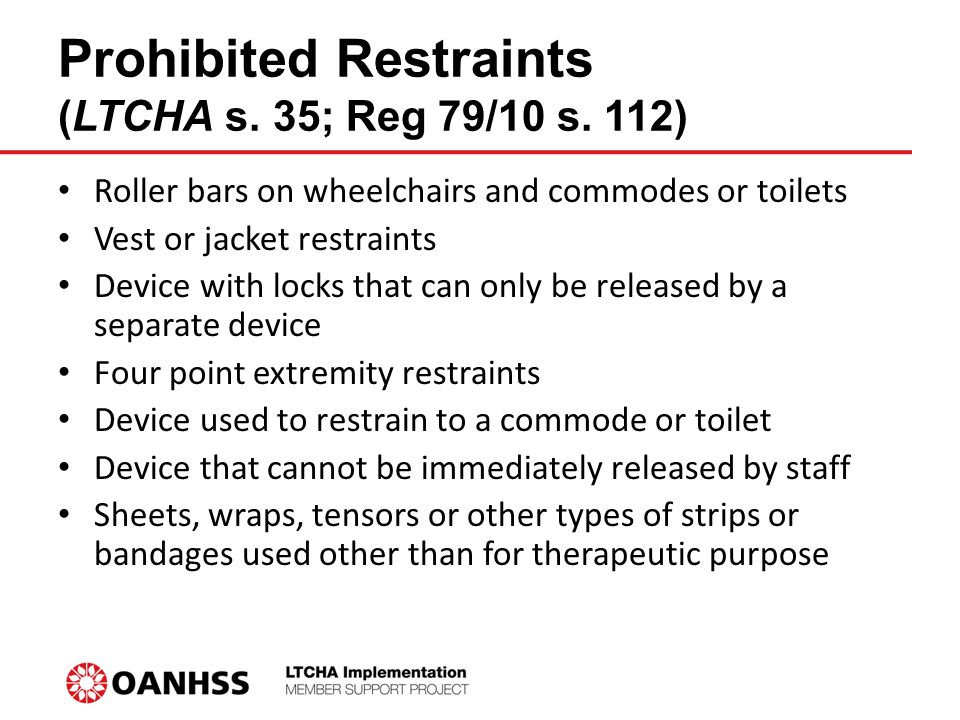 Prohibited Restraints (LTCHA s. 35; Reg 79/10 s. 112) Roller bars on wheelchairs and commodes or toilets Vest or jacket restraints Device with locks t