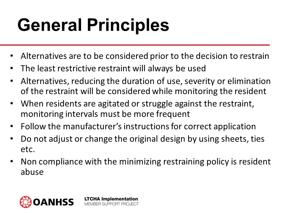 General Principles Alternatives are to be considered prior to the decision to restrain The least restrictive restraint will always be used Alternatives, reducing the duration of use, severity or elimination of the restraint will be considered while monitoring the resident When residents are agitated or struggle against the restraint, monitoring intervals must be more frequent Follow the manufacturer's instructions for correct application Do not adjust or change the original design by using sheets, ties etc.