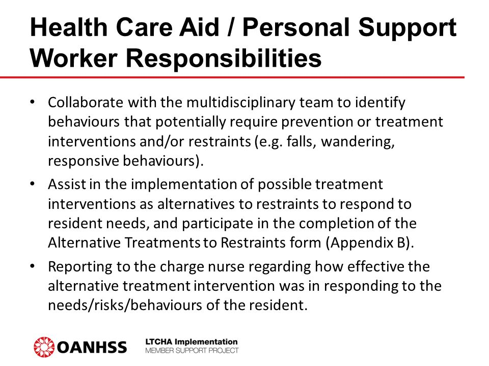 Health Care Aid / Personal Support Worker Responsibilities Collaborate with the multidisciplinary team to identify behaviours that potentially require prevention or treatment interventions and/or restraints (e.g.
