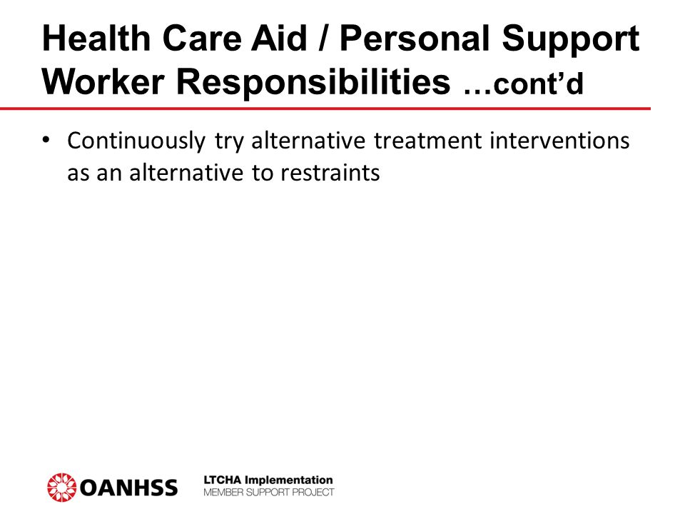 Continuously try alternative treatment interventions as an alternative to restraints Health Care Aid / Personal Support Worker Responsibilities …cont'd