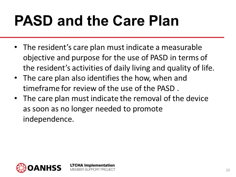 PASD and the Care Plan 29 The resident's care plan must indicate a measurable objective and purpose for the use of PASD in terms of the resident's activities of daily living and quality of life.