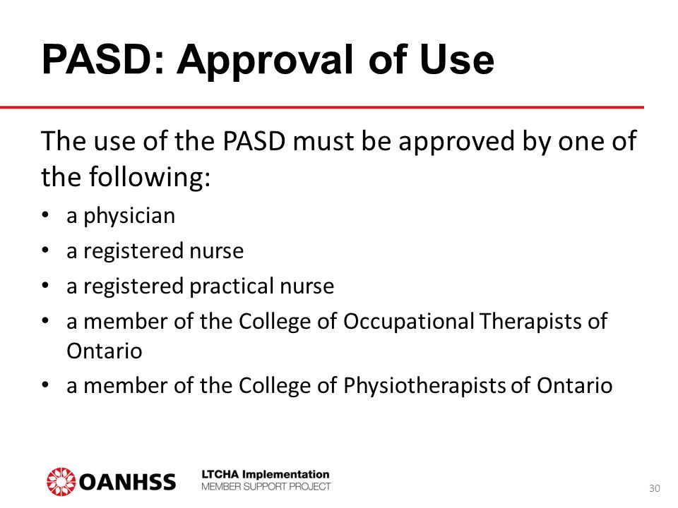 PASD: Approval of Use The use of the PASD must be approved by one of the following: a physician a registered nurse a registered practical nurse a member of the College of Occupational Therapists of Ontario a member of the College of Physiotherapists of Ontario 30