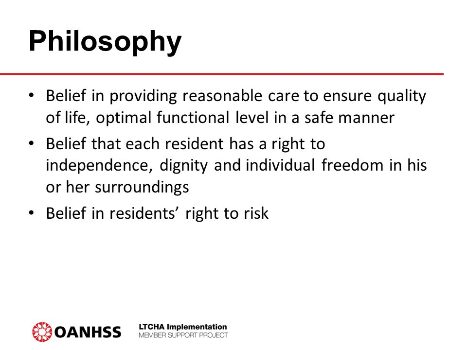 Philosophy Belief in providing reasonable care to ensure quality of life, optimal functional level in a safe manner Belief that each resident has a right to independence, dignity and individual freedom in his or her surroundings Belief in residents' right to risk