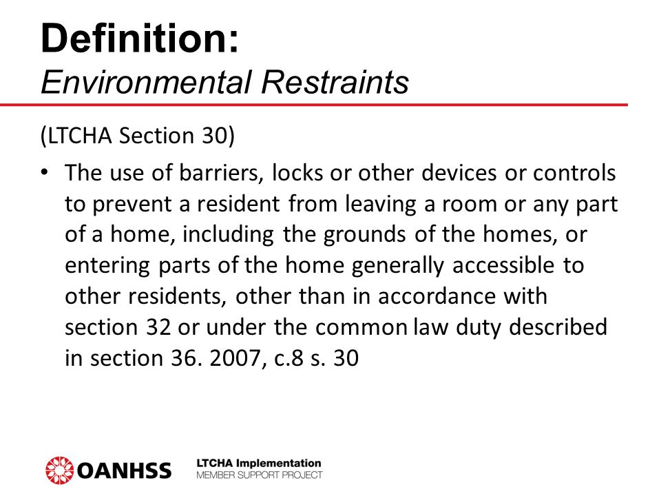 Definition: Environmental Restraints (LTCHA Section 30) The use of barriers, locks or other devices or controls to prevent a resident from leaving a room or any part of a home, including the grounds of the homes, or entering parts of the home generally accessible to other residents, other than in accordance with section 32 or under the common law duty described in section 36.
