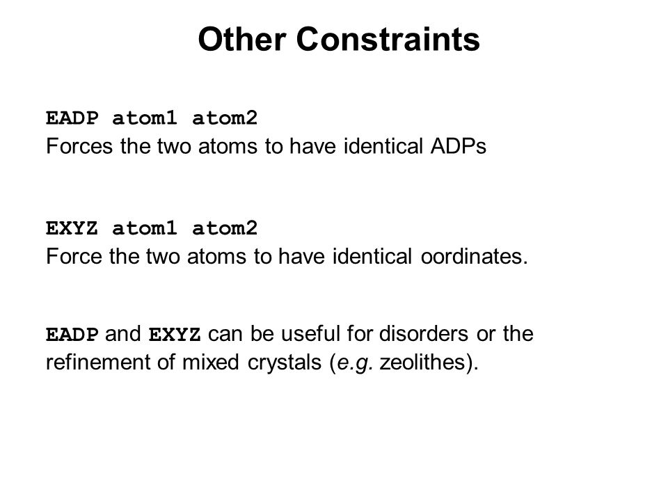 Other Constraints EADP atom1 atom2 Forces the two atoms to have identical ADPs EXYZ atom1 atom2 Force the two atoms to have identical oordinates.