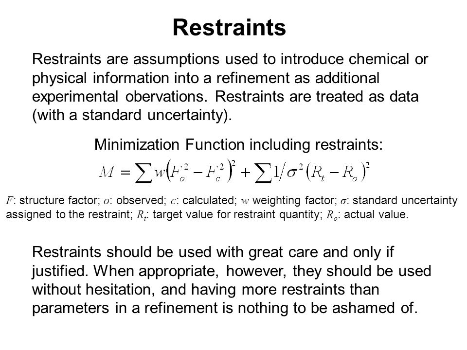 Restraints Restraints are assumptions used to introduce chemical or physical information into a refinement as additional experimental obervations. Res