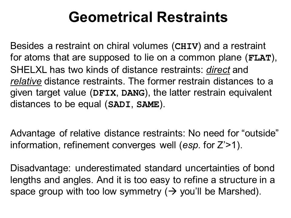 Geometrical Restraints Besides a restraint on chiral volumes ( CHIV ) and a restraint for atoms that are supposed to lie on a common plane ( FLAT ), SHELXL has two kinds of distance restraints: direct and relative distance restraints.