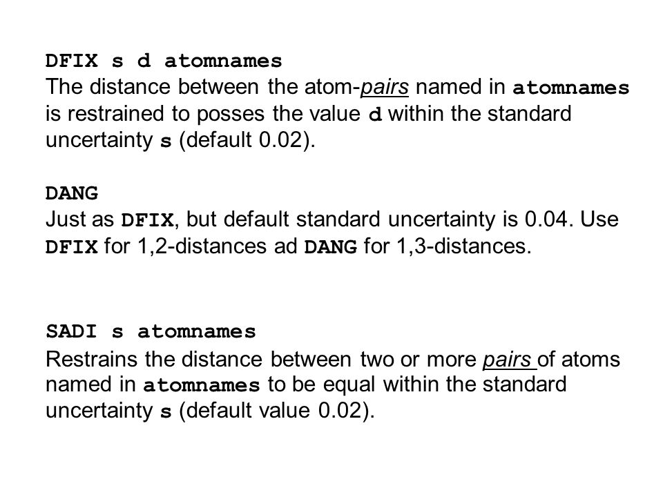 DFIX s d atomnames The distance between the atom-pairs named in atomnames is restrained to posses the value d within the standard uncertainty s (defau