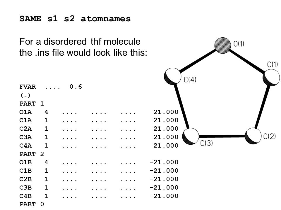 SAME s1 s2 atomnames For a disordered thf molecule the.ins file would look like this: FVAR.... 0.6 (…) PART 1 O1A 4............ 21.000 C1A 1..........