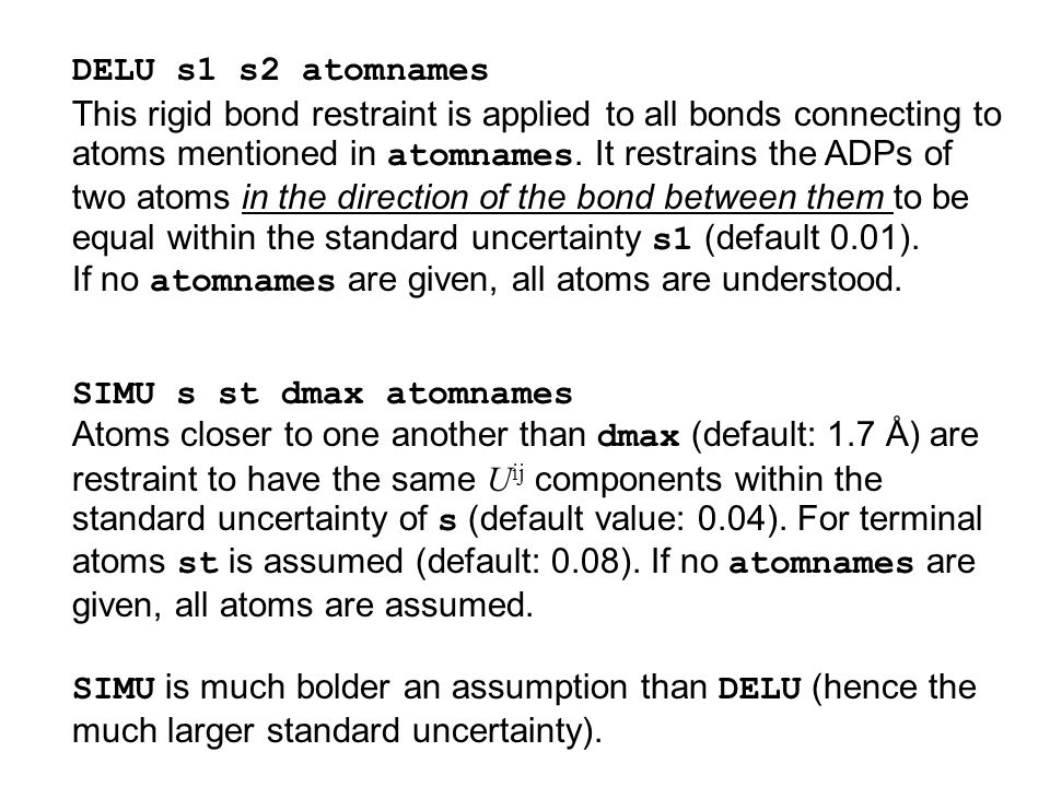 DELU s1 s2 atomnames This rigid bond restraint is applied to all bonds connecting to atoms mentioned in atomnames. It restrains the ADPs of two atoms