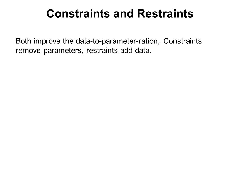 Constraints and Restraints Both improve the data-to-parameter-ration, Constraints remove parameters, restraints add data.