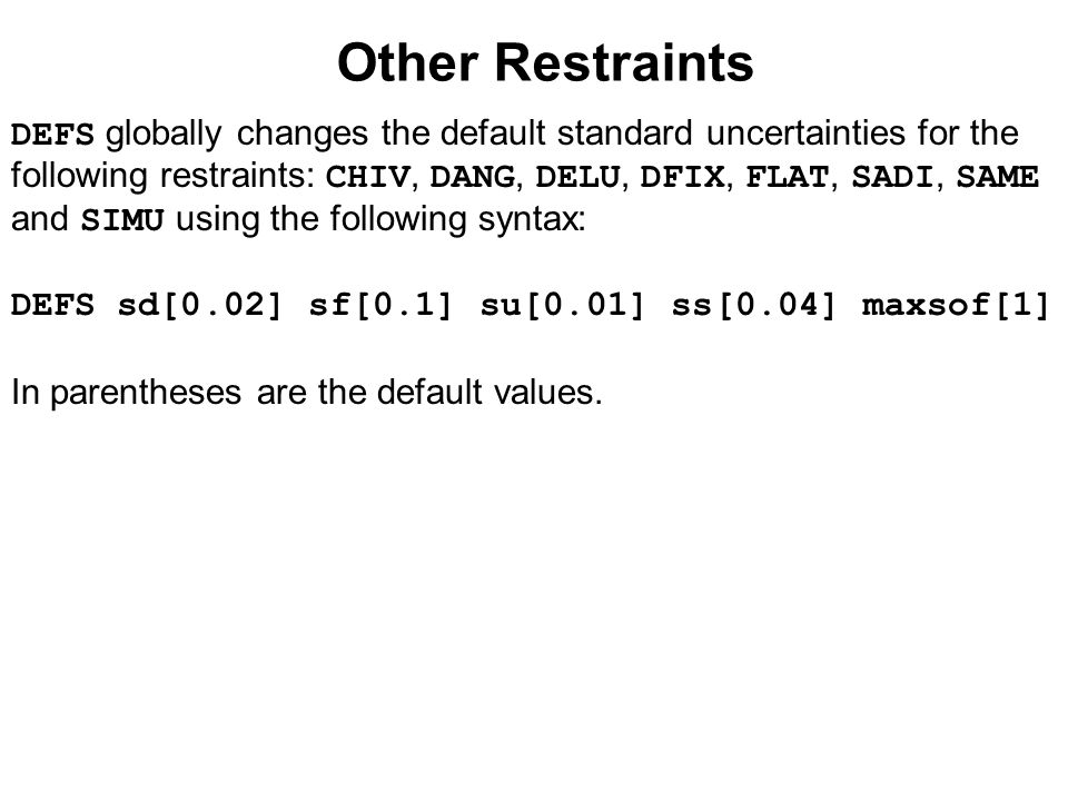 Other Restraints DEFS globally changes the default standard uncertainties for the following restraints: CHIV, DANG, DELU, DFIX, FLAT, SADI, SAME and S