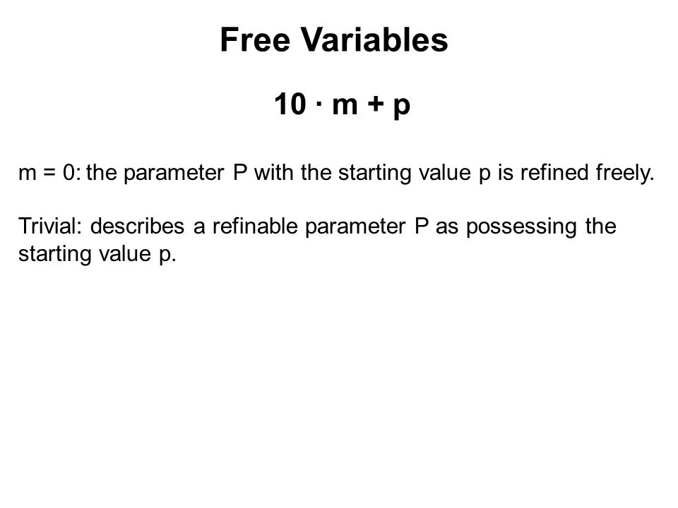 Free Variables 10 ∙ m + p m = 0:the parameter P with the starting value p is refined freely. Trivial: describes a refinable parameter P as possessing