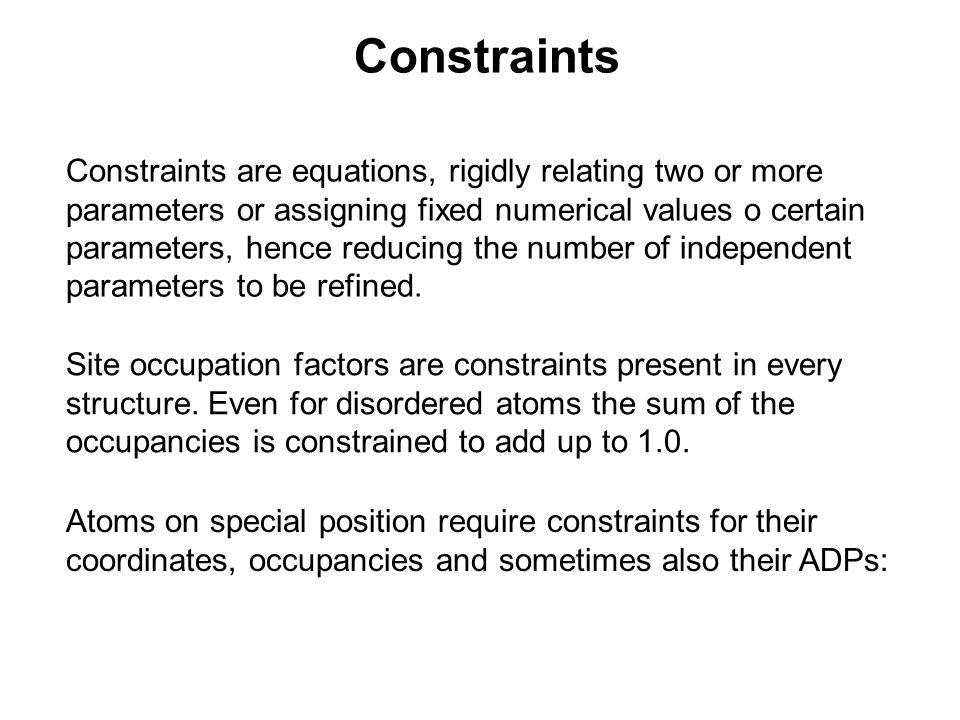 Constraints Constraints are equations, rigidly relating two or more parameters or assigning fixed numerical values o certain parameters, hence reducing the number of independent parameters to be refined.