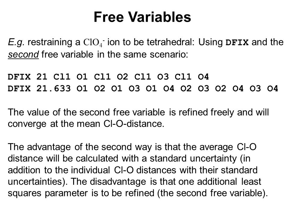 Free Variables E.g. restraining a ClO 4 - ion to be tetrahedral: Using DFIX and the second free variable in the same scenario: DFIX 21 Cl1 O1 Cl1 O2 C