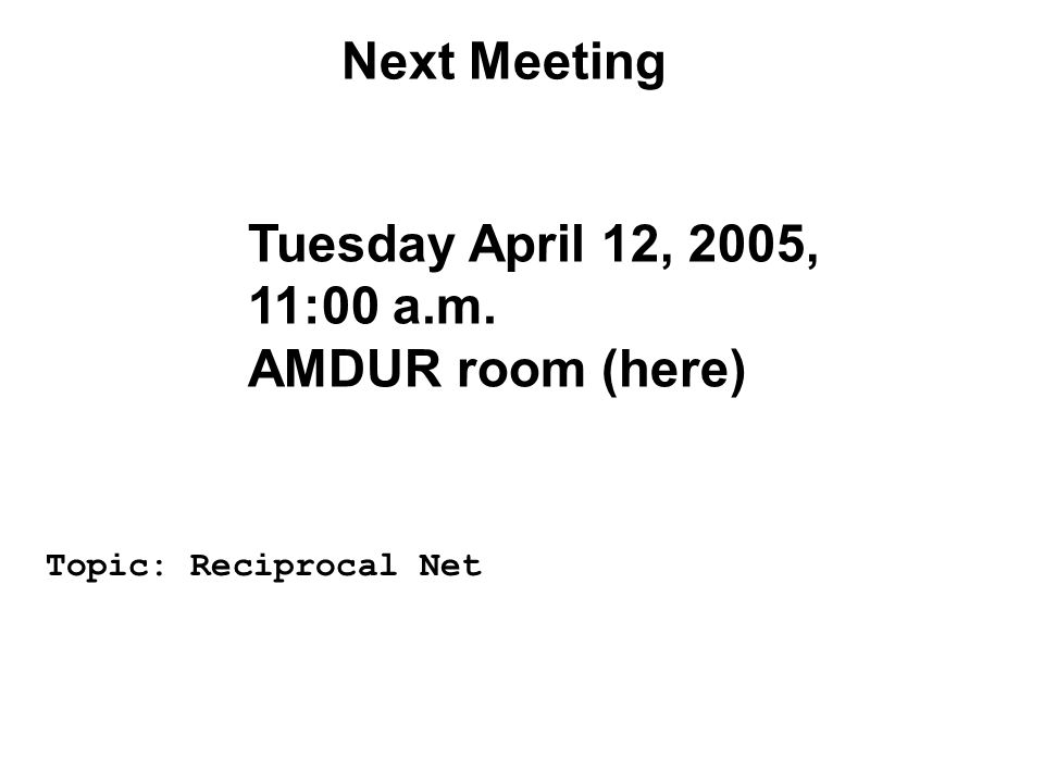 Next Meeting Tuesday April 12, 2005, 11:00 a.m. AMDUR room (here) Topic: Reciprocal Net