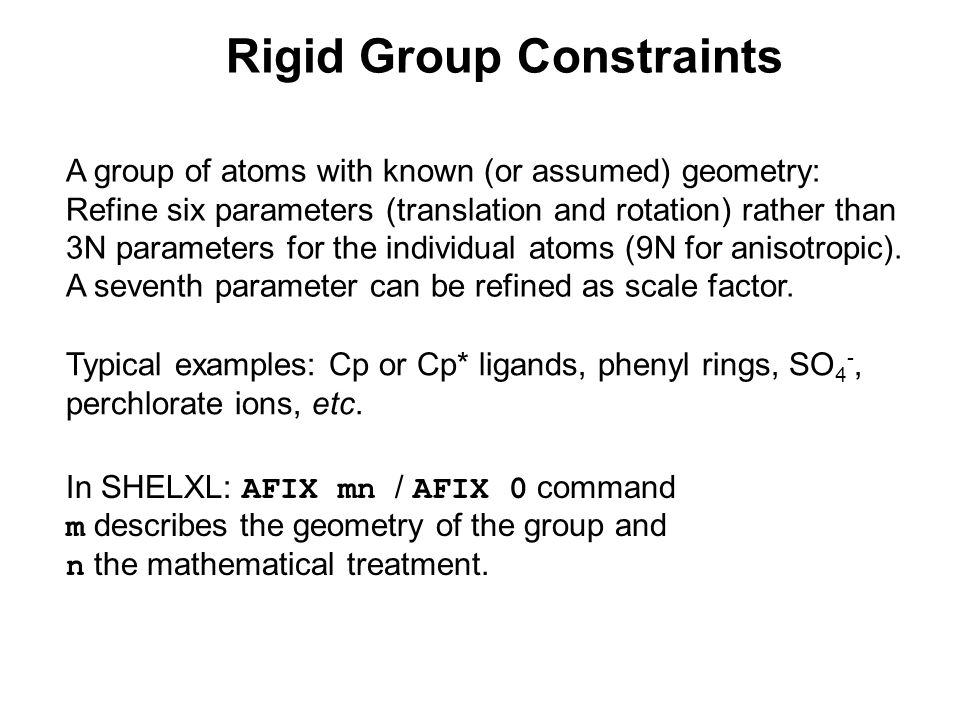 Rigid Group Constraints A group of atoms with known (or assumed) geometry: Refine six parameters (translation and rotation) rather than 3N parameters