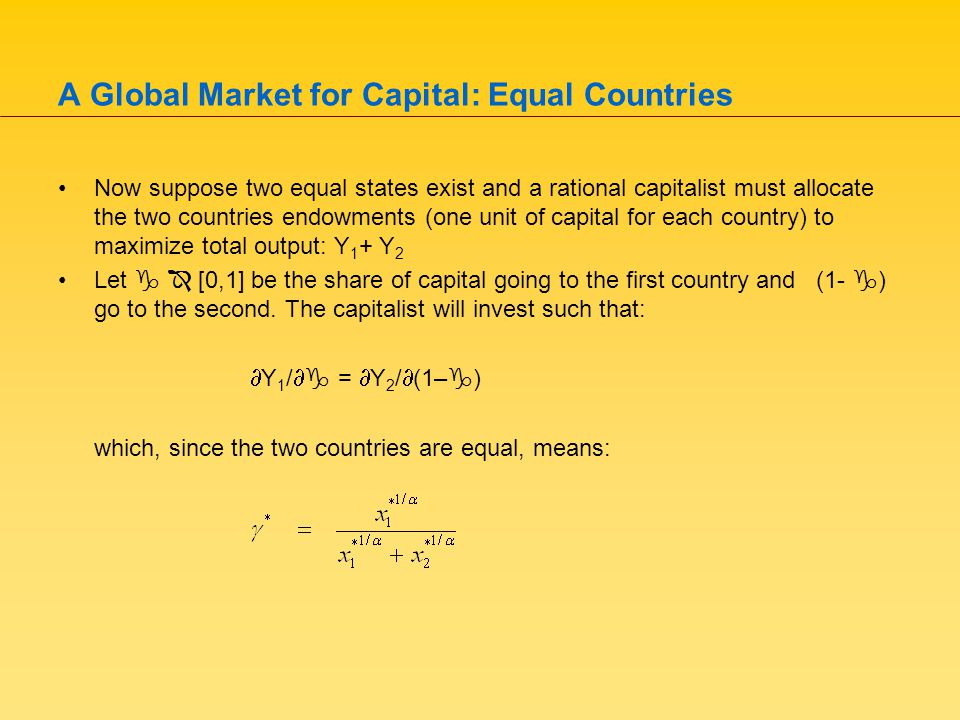 A Global Market for Capital: Equal Countries Now suppose two equal states exist and a rational capitalist must allocate the two countries endowments (one unit of capital for each country) to maximize total output: Y 1 + Y 2 Let   [0,1] be the share of capital going to the first country and (1-  ) go to the second.