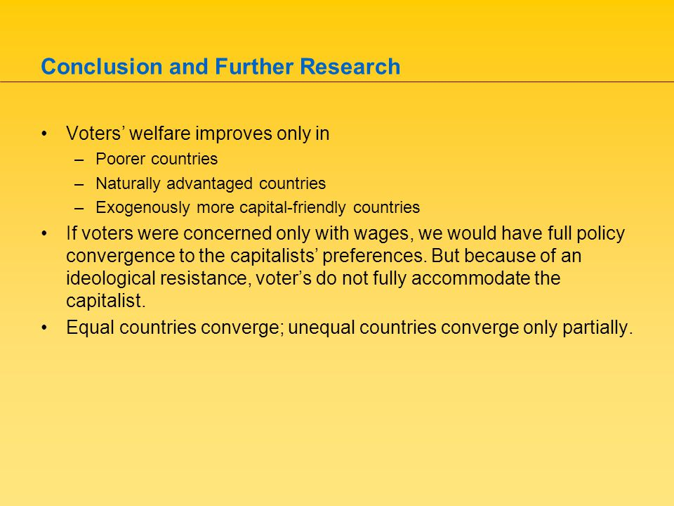 Conclusion and Further Research Voters' welfare improves only in –Poorer countries –Naturally advantaged countries –Exogenously more capital-friendly countries If voters were concerned only with wages, we would have full policy convergence to the capitalists' preferences.