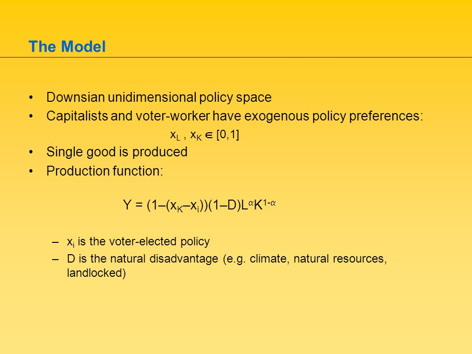 The Model Downsian unidimensional policy space Capitalists and voter-worker have exogenous policy preferences: x L, x K  [0,1] Single good is produced Production function: Y = (1–(x K –x i ))(1–D)L  K 1-  –x i is the voter-elected policy –D is the natural disadvantage (e.g.