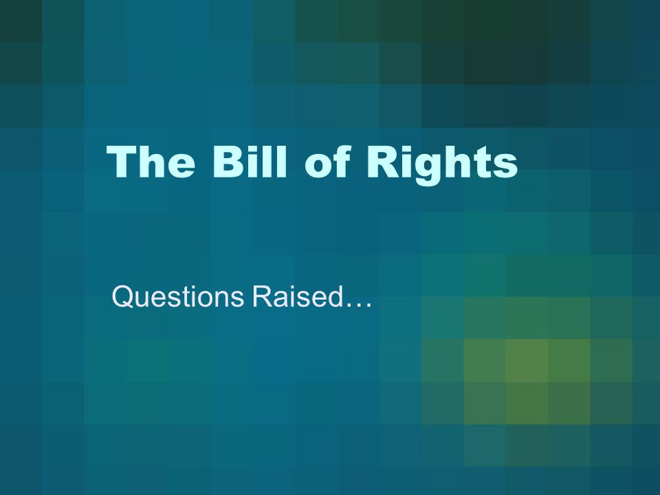 The Bill of Rights Questions Raised…