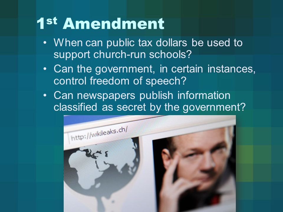 1 st Amendment When can public tax dollars be used to support church-run schools? Can the government, in certain instances, control freedom of speech?