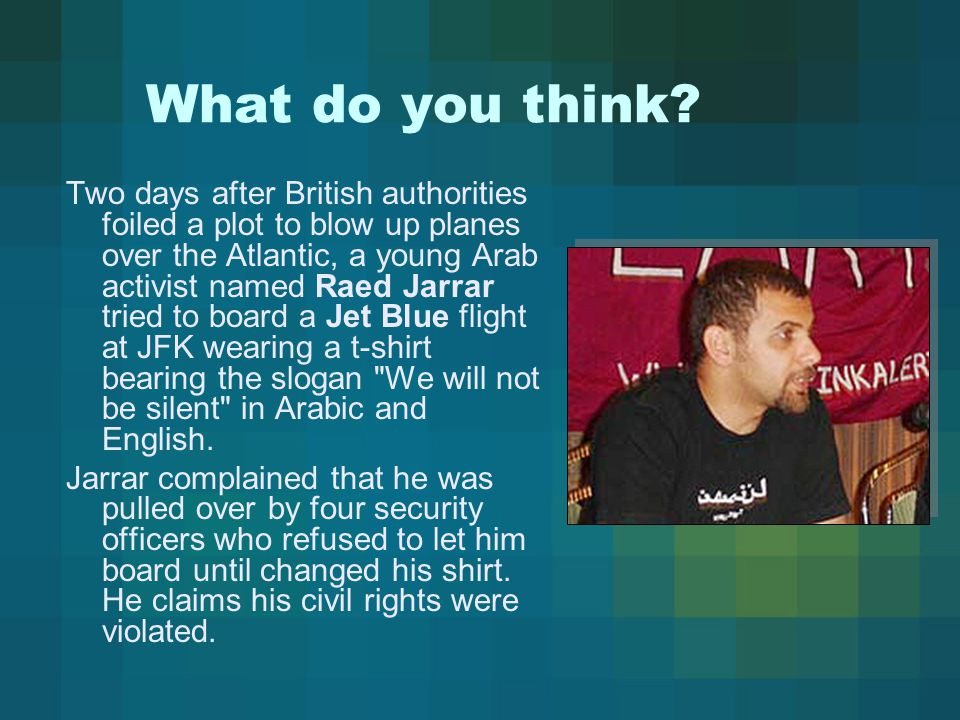 Two days after British authorities foiled a plot to blow up planes over the Atlantic, a young Arab activist named Raed Jarrar tried to board a Jet Blue flight at JFK wearing a t-shirt bearing the slogan We will not be silent in Arabic and English.