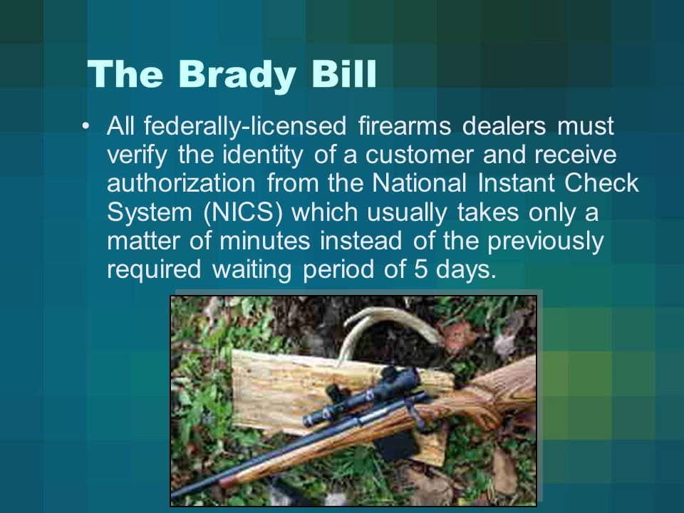 The Brady Bill All federally-licensed firearms dealers must verify the identity of a customer and receive authorization from the National Instant Check System (NICS) which usually takes only a matter of minutes instead of the previously required waiting period of 5 days.