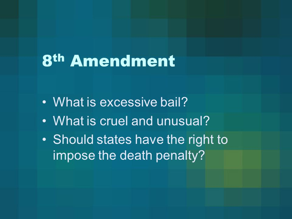 8 th Amendment What is excessive bail? What is cruel and unusual? Should states have the right to impose the death penalty?
