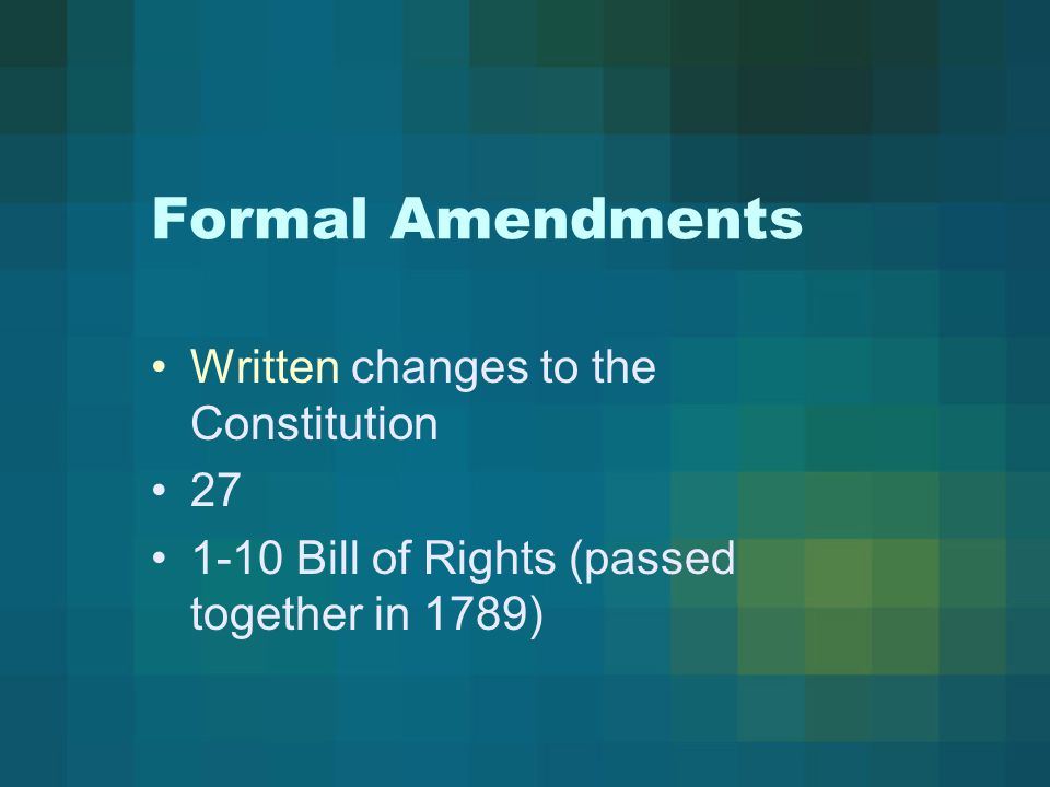Formal Amendments Written changes to the Constitution 27 1-10 Bill of Rights (passed together in 1789)
