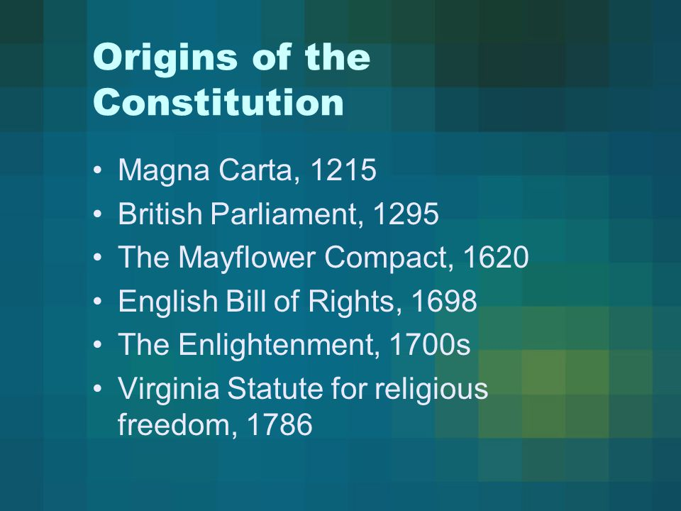 Origins of the Constitution Magna Carta, 1215 British Parliament, 1295 The Mayflower Compact, 1620 English Bill of Rights, 1698 The Enlightenment, 1700s Virginia Statute for religious freedom, 1786