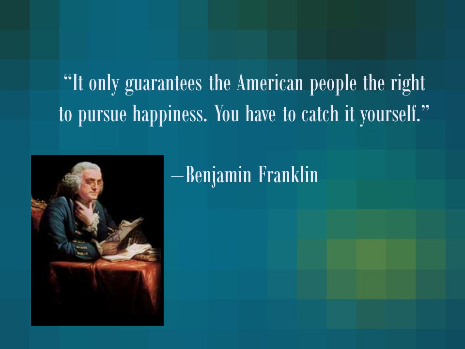 """""""It only guarantees the American people the right to pursue happiness. You have to catch it yourself."""" − Benjamin Franklin"""