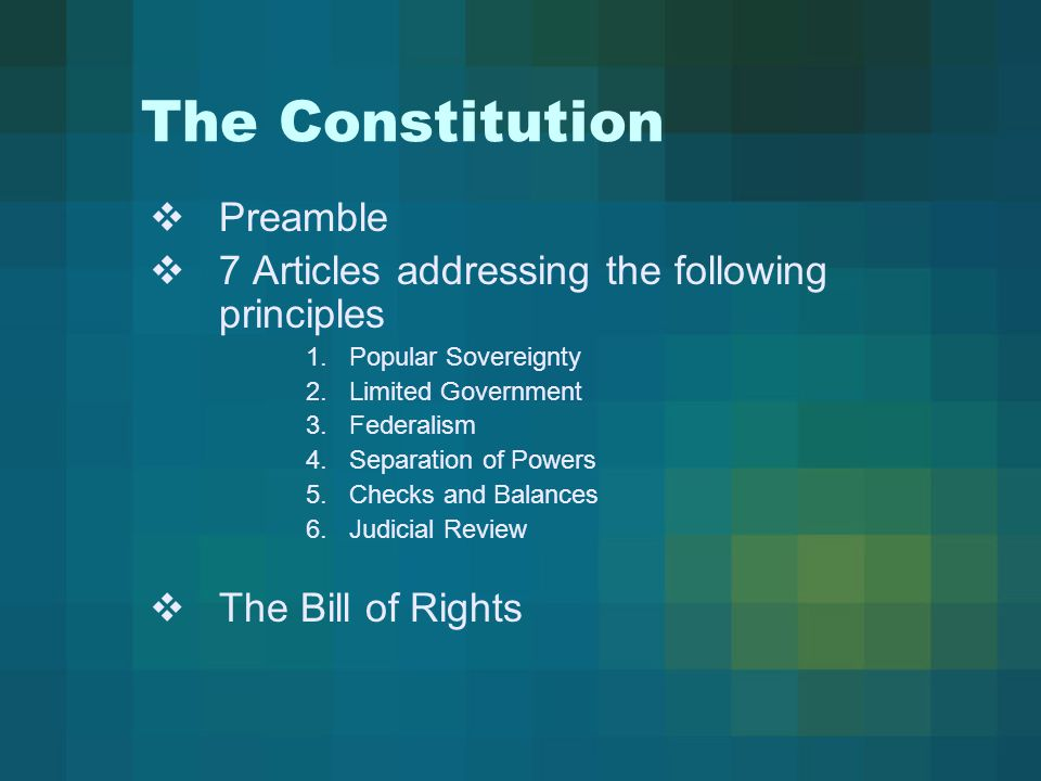 The Constitution  Preamble  7 Articles addressing the following principles 1.Popular Sovereignty 2.Limited Government 3.Federalism 4.Separation of Powers 5.Checks and Balances 6.Judicial Review  The Bill of Rights