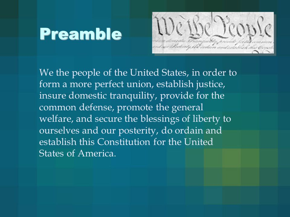 Preamble We the people of the United States, in order to form a more perfect union, establish justice, insure domestic tranquility, provide for the common defense, promote the general welfare, and secure the blessings of liberty to ourselves and our posterity, do ordain and establish this Constitution for the United States of America.