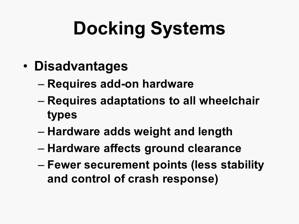 Docking Systems Disadvantages –Requires add-on hardware –Requires adaptations to all wheelchair types –Hardware adds weight and length –Hardware affects ground clearance –Fewer securement points (less stability and control of crash response)