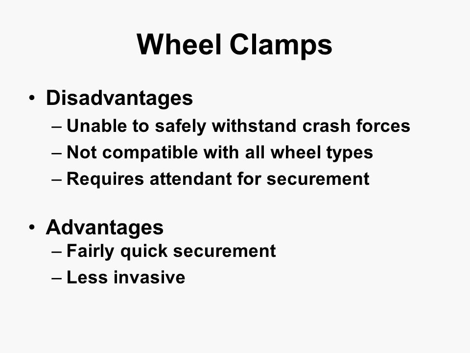 Disadvantages –Unable to safely withstand crash forces –Not compatible with all wheel types –Requires attendant for securement Advantages –Fairly quick securement –Less invasive