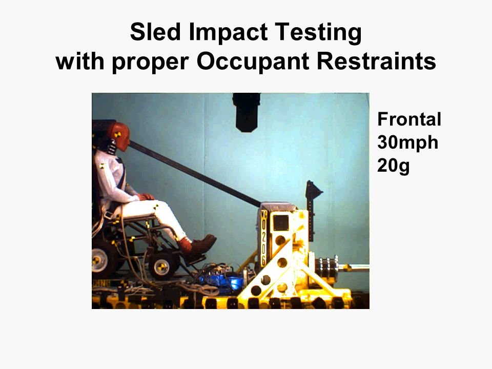 Sled Impact Testing with proper Occupant Restraints Frontal 30mph 20g