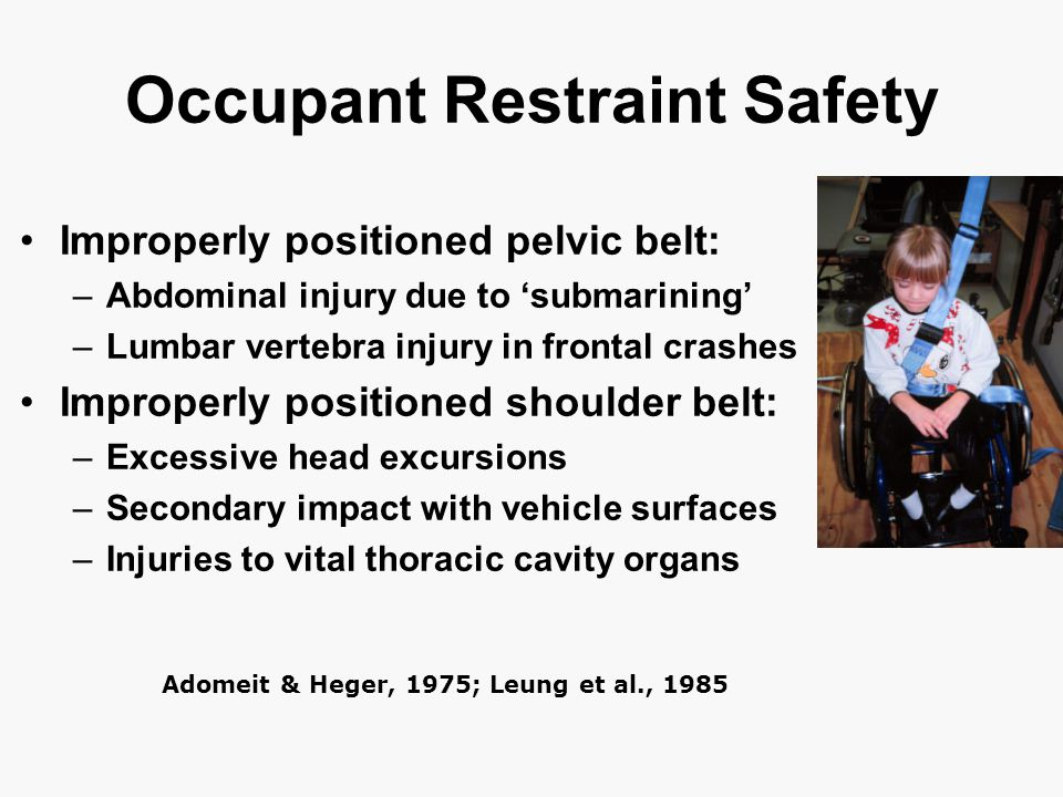 Occupant Restraint Safety Improperly positioned pelvic belt: –Abdominal injury due to 'submarining' –Lumbar vertebra injury in frontal crashes Improperly positioned shoulder belt: –Excessive head excursions –Secondary impact with vehicle surfaces –Injuries to vital thoracic cavity organs Adomeit & Heger, 1975; Leung et al., 1985