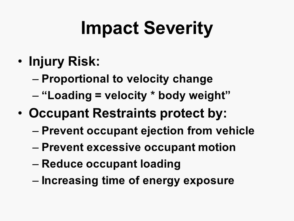 Impact Severity Injury Risk: –Proportional to velocity change – Loading = velocity * body weight Occupant Restraints protect by: –Prevent occupant ejection from vehicle –Prevent excessive occupant motion –Reduce occupant loading –Increasing time of energy exposure