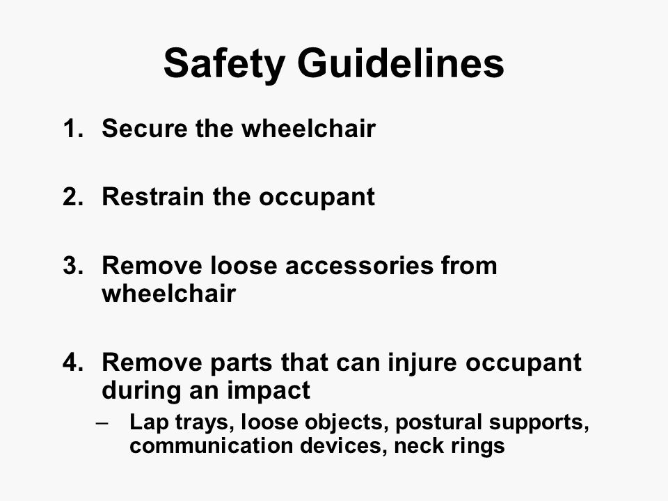 Safety Guidelines 1.Secure the wheelchair 2.Restrain the occupant 3.Remove loose accessories from wheelchair 4.Remove parts that can injure occupant during an impact –Lap trays, loose objects, postural supports, communication devices, neck rings