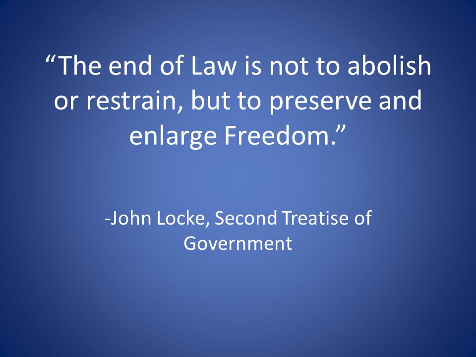 """The end of Law is not to abolish or restrain, but to preserve and enlarge Freedom."" -John Locke, Second Treatise of Government"