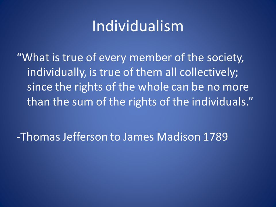 "Individualism ""What is true of every member of the society, individually, is true of them all collectively; since the rights of the whole can be no mo"