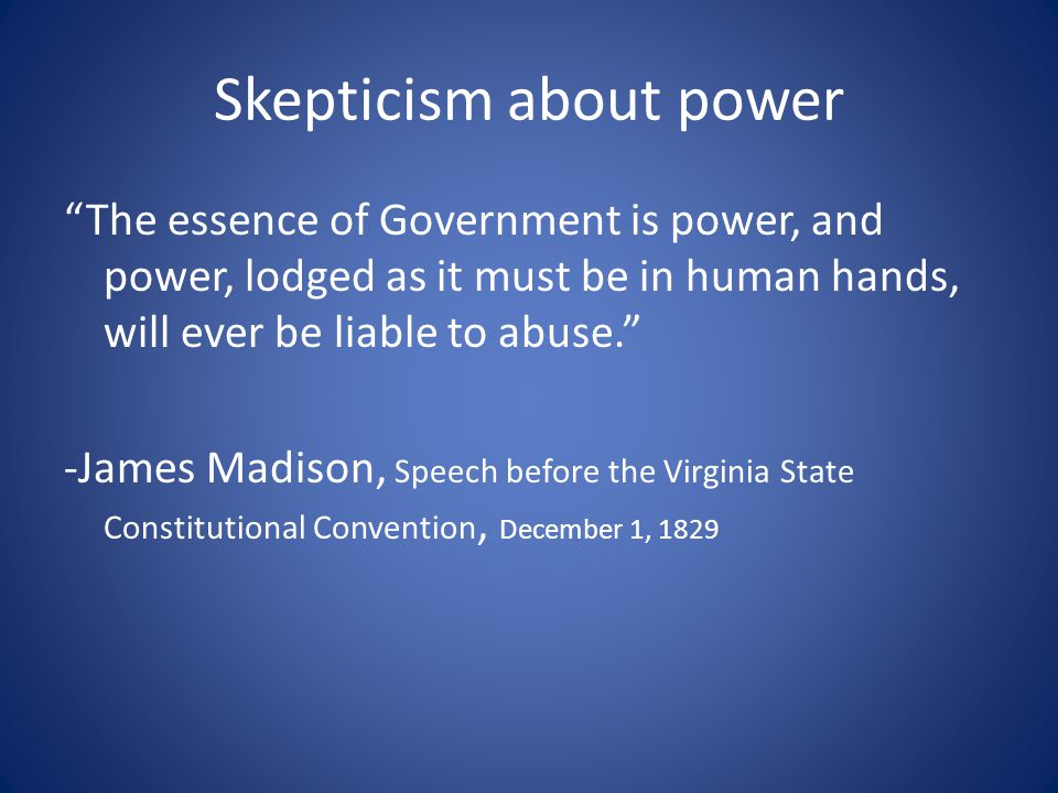 Skepticism about power The essence of Government is power, and power, lodged as it must be in human hands, will ever be liable to abuse. -James Madison, Speech before the Virginia State Constitutional Convention, December 1, 1829