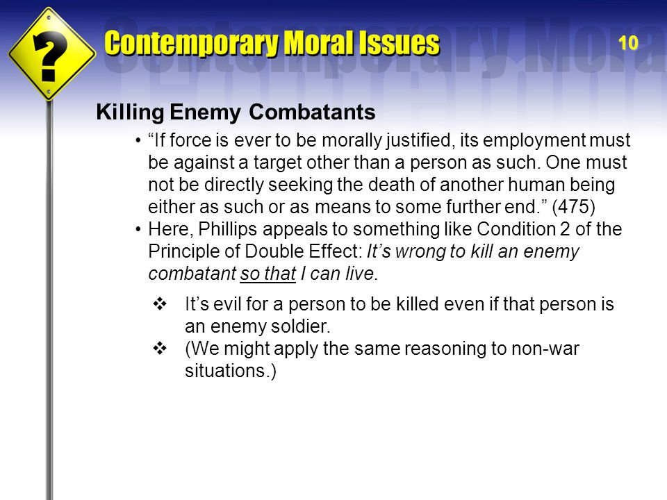 10 Killing Enemy Combatants If force is ever to be morally justified, its employment must be against a target other than a person as such.
