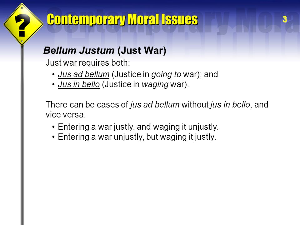3 Bellum Justum (Just War) Just war requires both: Jus ad bellum (Justice in going to war); and Jus in bello (Justice in waging war).