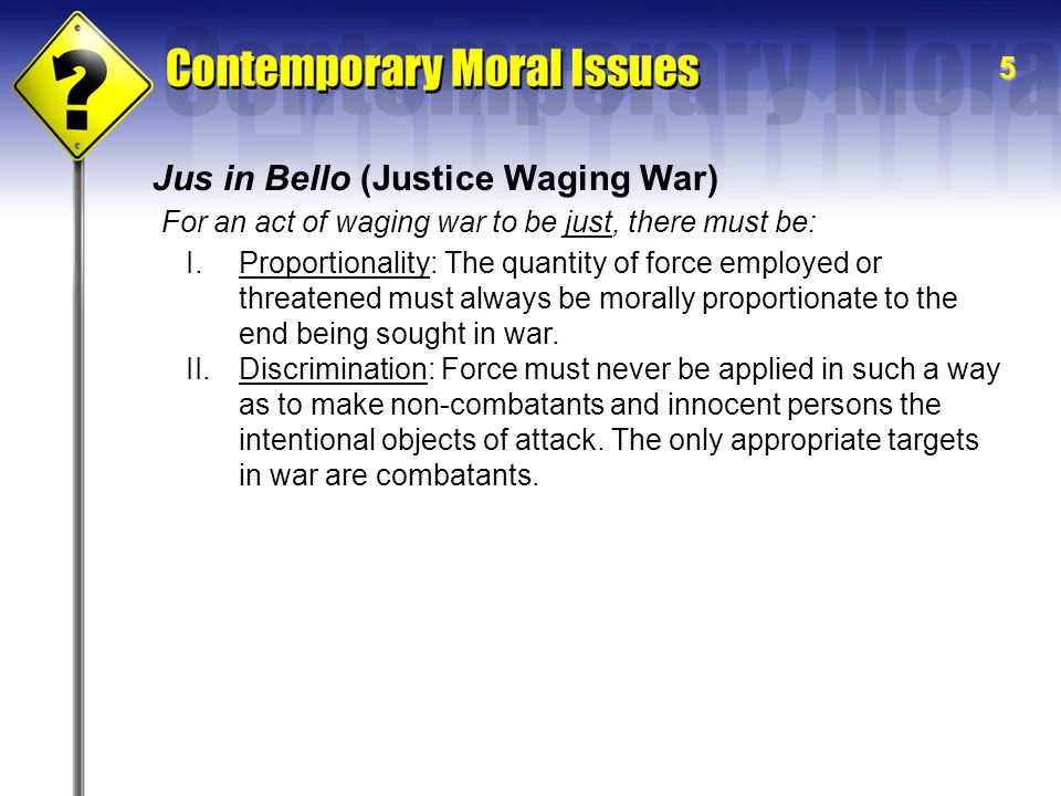 6 Jus in Bello (Justice Waging War) II.Discrimination A.The Principle of Double Effect: In a situation where the use of force can be foreseen to have actual or probable multiple effects, some of which are evil, culpability does not attach to the agent if the following conditions are met: 1.The action must carry the intention to produce morally good consequences.
